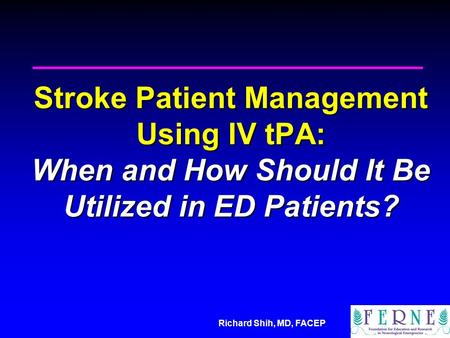 Richard Shih, MD, FACEP Stroke Patient Management Using IV tPA: When and How Should It Be Utilized in ED Patients?