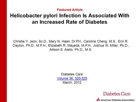 Helicobacter pylori Infection Is Associated With an Increased Rate of Diabetes Featured Article: Christie Y. Jeon, Sc.D., Mary N. Haan, Dr.PH., Caroline.