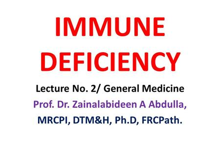 IMMUNE DEFICIENCY Lecture No. 2/ General Medicine Prof. Dr. Zainalabideen A Abdulla, MRCPI, DTM&H, Ph.D, FRCPath.