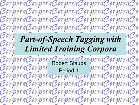 Part-of-Speech Tagging with Limited Training Corpora Robert Staubs Period 1.
