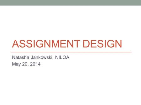 ASSIGNMENT DESIGN Natasha Jankowski, NILOA May 20, 2014.