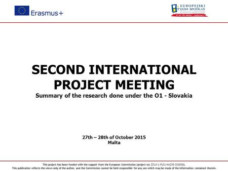 SECOND INTERNATIONAL PROJECT MEETING Summary of the research done under the O1 - Slovakia 27th – 28th of October 2015 Malta This project has been funded.