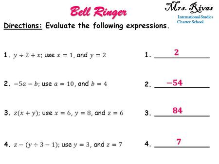 Mrs. Rivas International Studies Charter School. Bell Ringer Directions: Evaluate the following expressions. 1. ____________ 2. ____________ 3. ____________.