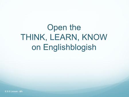 Open the THINK, LEARN, KNOW on Englishblogish 6 X 6 Lesson - drh.