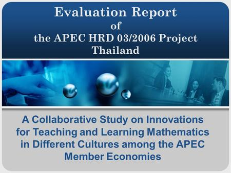Evaluation Report of the APEC HRD 03/2006 Project Thailand A Collaborative Study on Innovations for Teaching and Learning Mathematics in Different Cultures.