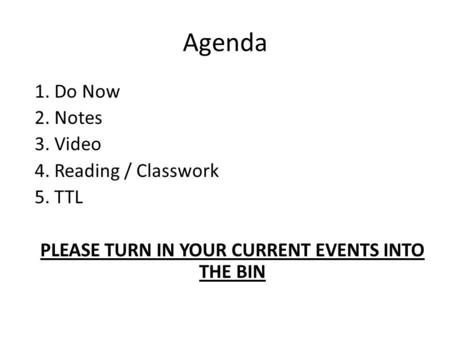 Agenda 1. Do Now 2. Notes 3. Video 4. Reading / Classwork 5. TTL PLEASE TURN IN YOUR CURRENT EVENTS INTO THE BIN.