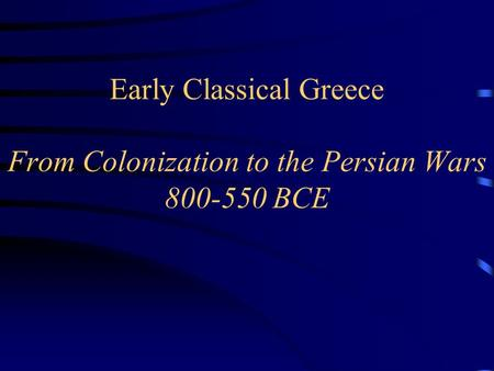 Early Classical Greece From Colonization to the Persian Wars 800-550 BCE.