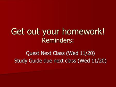 Get out your homework! Reminders: Quest Next Class (Wed 11/20) Study Guide due next class (Wed 11/20)