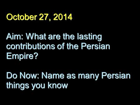 October 27, 2014 Aim: What are the lasting contributions of the Persian Empire? Do Now: Name as many Persian things you know.