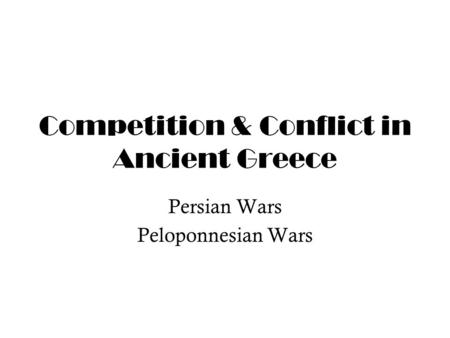 Competition & Conflict in Ancient Greece Persian Wars Peloponnesian Wars.