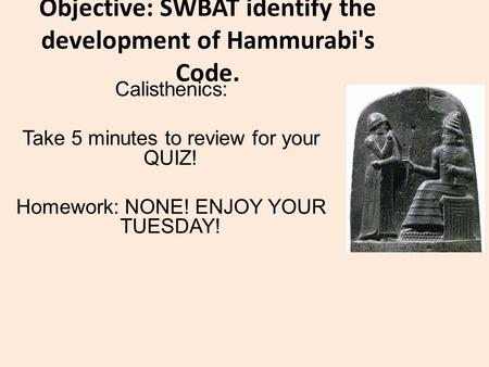 Objective: SWBAT identify the development of Hammurabi's Code. Calisthenics: Take 5 minutes to review for your QUIZ! Homework: NONE! ENJOY YOUR TUESDAY!