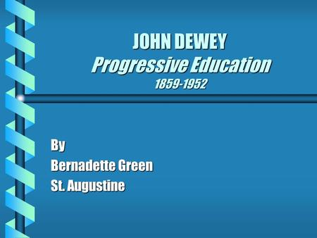 JOHN DEWEY Progressive Education 1859-1952 By Bernadette Green St. Augustine.