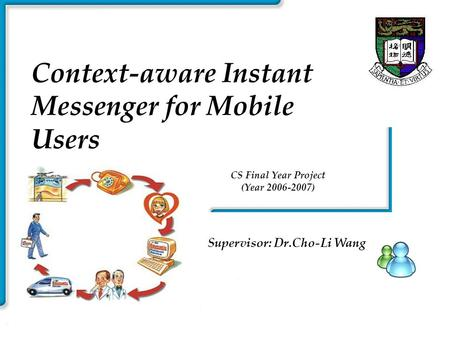 Smart Instant HKU Context-aware Instant Messenger for Mobile Users Supervisor: Dr.Cho-Li Wang CS Final Year Project (Year 2006-2007)