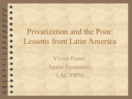 Privatization and the Poor: Lessons from Latin America Vivien Foster, Senior Economist, LAC-FIPSI.