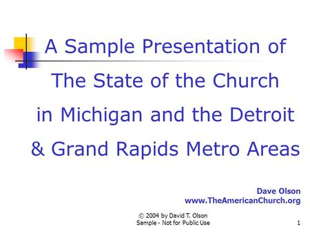© 2004 by David T. Olson Sample - Not for Public Use1 A Sample Presentation of The State of the Church in Michigan and the Detroit & Grand Rapids Metro.