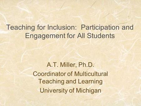 Teaching for Inclusion: Participation and Engagement for All Students A.T. Miller, Ph.D. Coordinator of Multicultural Teaching and Learning University.