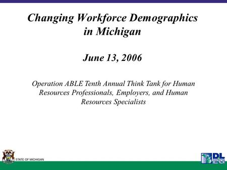 Changing Workforce Demographics in Michigan June 13, 2006 Operation ABLE Tenth Annual Think Tank for Human Resources Professionals, Employers, and Human.