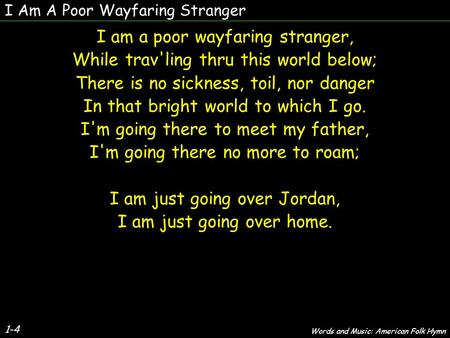 I Am A Poor Wayfaring Stranger 1-4 I am a poor wayfaring stranger, While trav'ling thru this world below; There is no sickness, toil, nor danger In that.