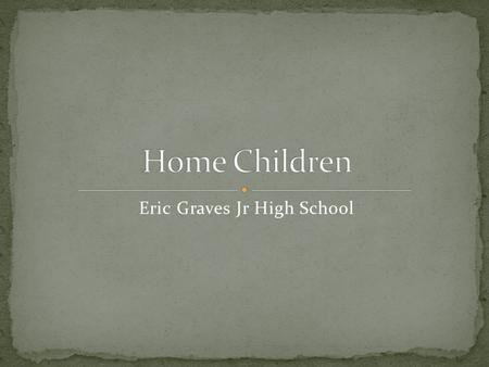 Eric Graves Jr High School Name : Richard Lincoln Country of Origin : Ireland I became a home child because my parents were poor and couldn't take care.