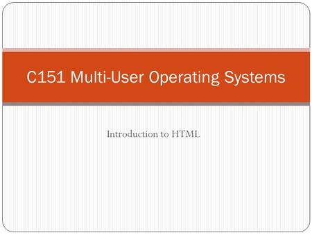 Introduction to HTML C151 Multi-User Operating Systems.