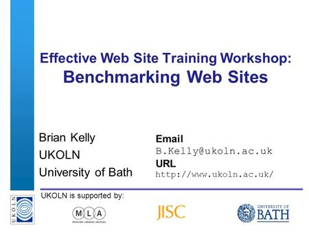 A centre of expertise in digital information managementwww.ukoln.ac.uk UKOLN is supported by: Effective Web Site Training Workshop: Benchmarking Web Sites.