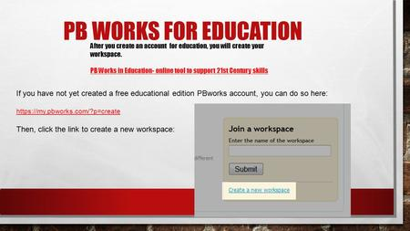 PB WORKS FOR EDUCATION After you create an account for education, you will create your workspace. PB Works in Education- online tool to support 21st Century.
