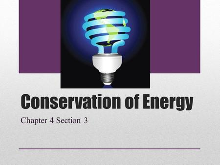 Conservation of Energy Chapter 4 Section 3. Law of Conservation of Energy Law of Conservation of Energy: states that energy cannot be created or destroyed.