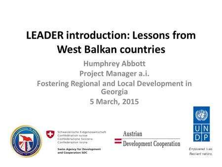 LEADER introduction: Lessons from West Balkan countries Humphrey Abbott Project Manager a.i. Fostering Regional and Local Development in Georgia 5 March,
