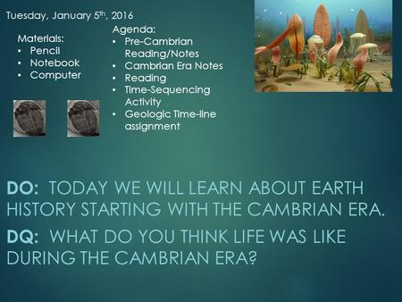 Tuesday, January 5 th, 2016 DO: TODAY WE WILL LEARN ABOUT EARTH HISTORY STARTING WITH THE CAMBRIAN ERA. DQ: WHAT DO YOU THINK LIFE WAS LIKE DURING THE.