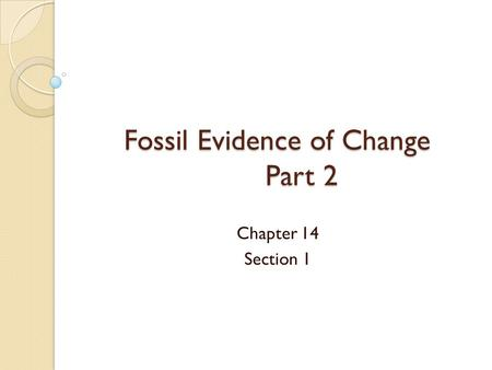 Fossil Evidence of Change Part 2 Chapter 14 Section 1.