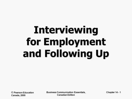 © Pearson Education Canada, 2005 Business Communication Essentials, Canadian Edition Chapter 14 - 1 Interviewing for Employment and Following Up.