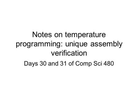 Notes on temperature programming: unique assembly verification Days 30 and 31 of Comp Sci 480.