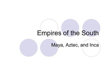 Empires of the South Maya, Aztec, and Inca. Civilizations Created large civilizations  Group of people with an advance culture Had writing, record keeping,