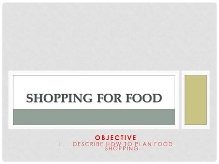 OBJECTIVE 1.DESCRIBE HOW TO PLAN FOOD SHOPPING. SHOPPING FOR FOOD.