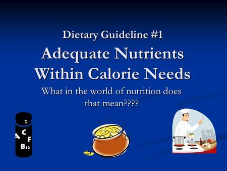 Dietary Guideline #1 Adequate Nutrients Within Calorie Needs What in the world of nutrition does that mean????