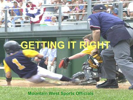 GETTING IT RIGHT Mountain West Sports Officials. 2 Our Goal Get it right and look good while doing so Umpires must strive to get all decisions correct.
