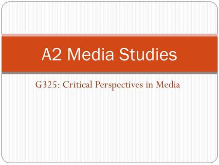 G325: Critical Perspectives in Media A2 Media Studies.