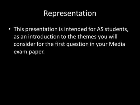 Representation This presentation is intended for AS students, as an introduction to the themes you will consider for the first question in your Media exam.