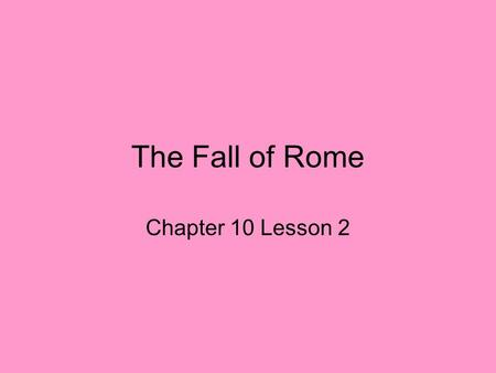 The Fall of Rome Chapter 10 Lesson 2. The Decline of Rome Poor leadership –Severans – emperors, spent most of their time defending *** Ignored problems.