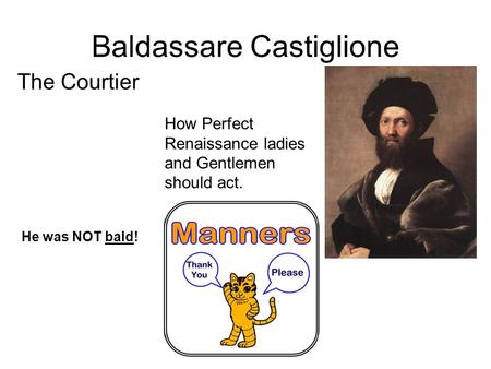 Baldassare Castiglione The Courtier How Perfect Renaissance ladies and Gentlemen should act. He was NOT bald!