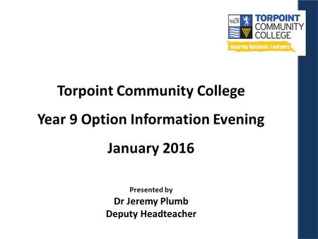 Torpoint Community College Year 9 Option Information Evening January 2016 Presented by Dr Jeremy Plumb Deputy Headteacher.