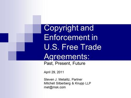 Copyright and Enforcement in U.S. Free Trade Agreements: Past, Present, Future April 29, 2011 Steven J. Metalitz, Partner Mitchell Silberberg & Knupp LLP.