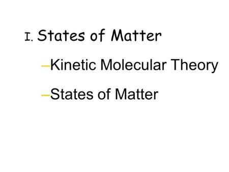 I. States of Matter –Kinetic Molecular Theory –States of Matter.