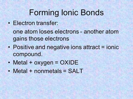 Forming Ionic Bonds Electron transfer: one atom loses electrons - another atom gains those electrons Positive and negative ions attract = ionic compound.