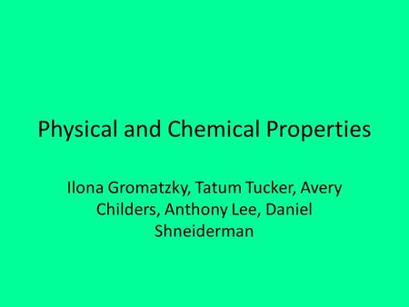 Physical and Chemical Properties Ilona Gromatzky, Tatum Tucker, Avery Childers, Anthony Lee, Daniel Shneiderman.