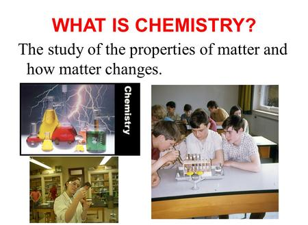 WHAT IS CHEMISTRY? The study of the properties of matter and how matter changes.