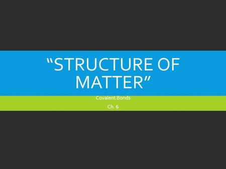 """STRUCTURE OF MATTER"" Covalent Bonds Ch. 6. MATTER  Matter is anything that has mass and occupies space.  Matter is made of atoms which are the smallest."
