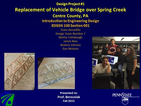 Design Project #1 Replacement of Vehicle Bridge over Spring Creek Centre County, PA Introduction to Engineering Design EDGSN 100 Section 001 Team Armadillo.