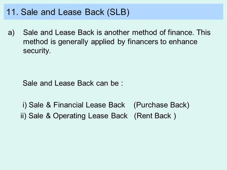 11. Sale and Lease Back (SLB) a)Sale and Lease Back is another method of finance. This method is generally applied by financers to enhance security. Sale.