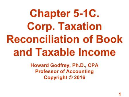 1 Chapter 5-1C. Corp. Taxation Reconciliation of Book and Taxable Income Howard Godfrey, Ph.D., CPA Professor of Accounting Copyright © 2016.